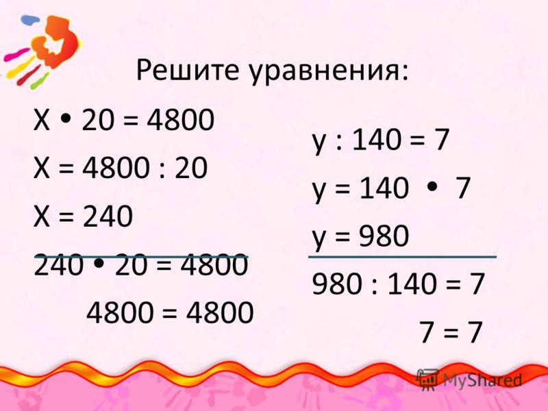 Решите уравнения: Х 20 = 4800 Х = 4800 : 20 Х = 240 240 20 = 4800 4800 = 4800 у : 140 = 7 у = 140 7 у = 980 980 : 140 = 7 7 = 7