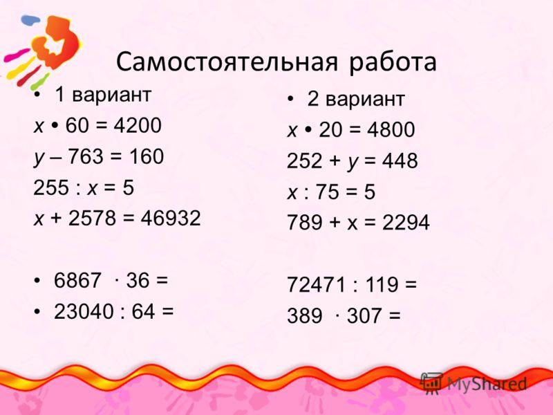 Самостоятельная работа 1 вариант х 60 = 4200 у – 763 = 160 255 : х = 5 х + 2578 = 46932 6867 36 = 23040 : 64 = 2 вариант х 20 = 4800 252 + у = 448 х : 75 = 5 789 + х = 2294 72471 : 119 = 389 307 =