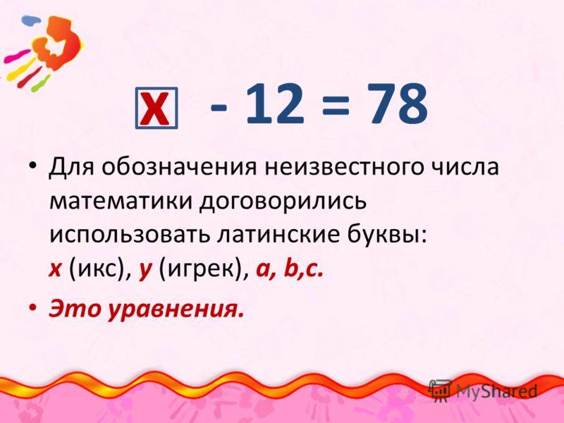 Для обозначения неизвестного числа математики договорились использовать латинские буквы: х (икс), у (игрек), а, b,c. Это уравнения. - 12 = 78 х
