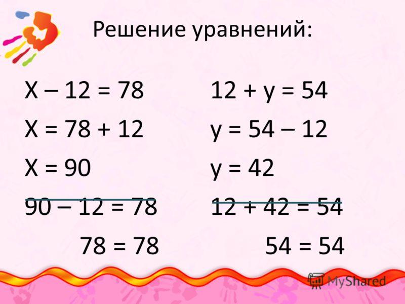Решение уравнений: Х – 12 = 78 Х = 78 + 12 Х = 90 90 – 12 = 78 78 = 78 12 + у = 54 у = 54 – 12 у = 42 12 + 42 = 54 54 = 54