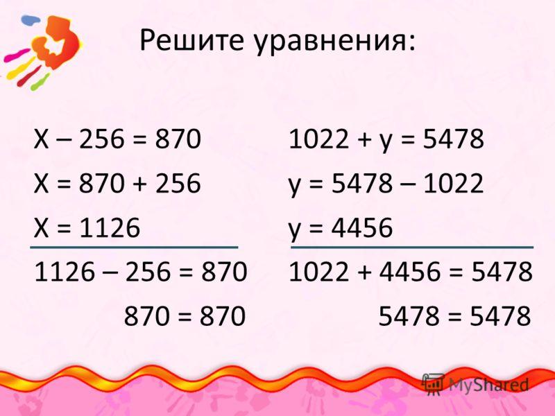 Решите уравнения: Х – 256 = 870 Х = 870 + 256 Х = 1126 1126 – 256 = 870 870 = 870 1022 + у = 5478 у = 5478 – 1022 у = 4456 1022 + 4456 = 5478 5478 = 5478