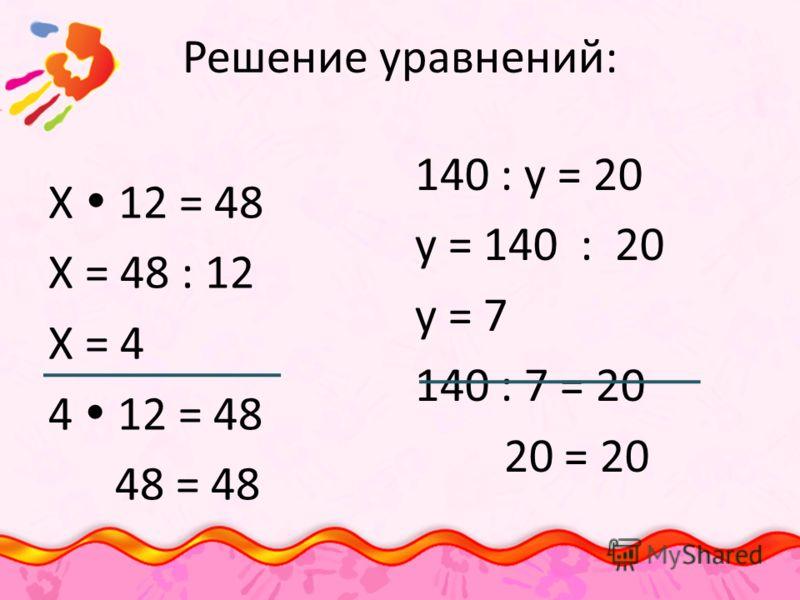 Решение уравнений: Х 12 = 48 Х = 48 : 12 Х = 4 4 12 = 48 48 = 48 140 : у = 20 у = 140 : 20 у = 7 140 : 7 = 20 20 = 20