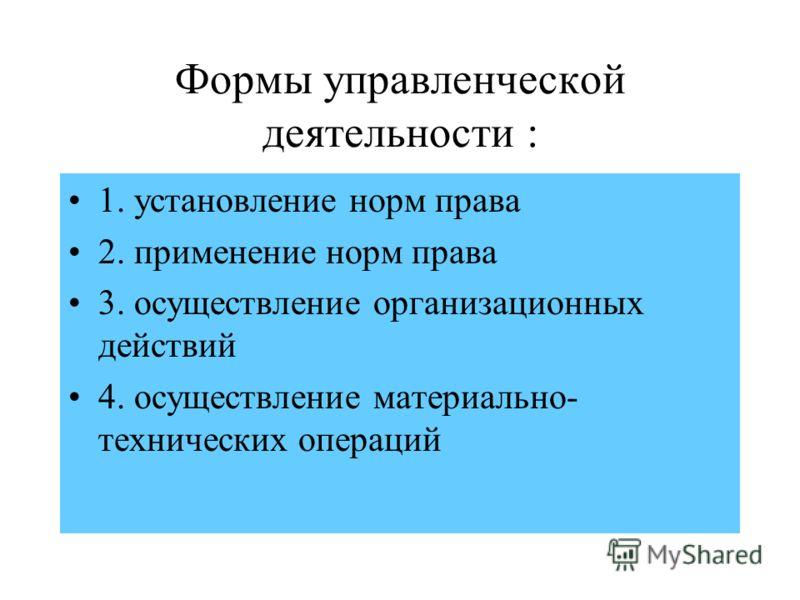 Формы управленческой деятельности : 1. установление норм права 2. применение норм права 3. осуществление организационных действий 4. осуществление материально- технических операций