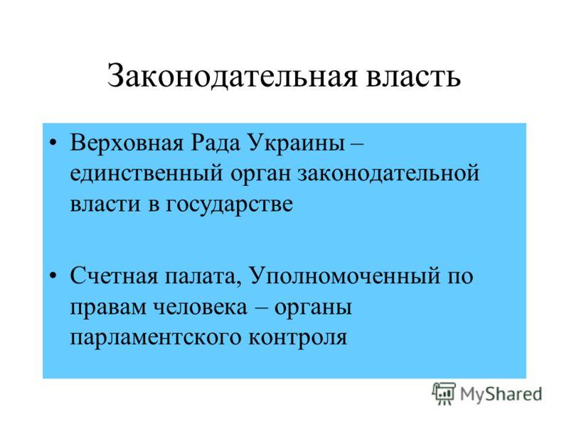 Законодательная власть Верховная Рада Украины – единственный орган законодательной власти в государстве Счетная палата, Уполномоченный по правам человека – органы парламентского контроля