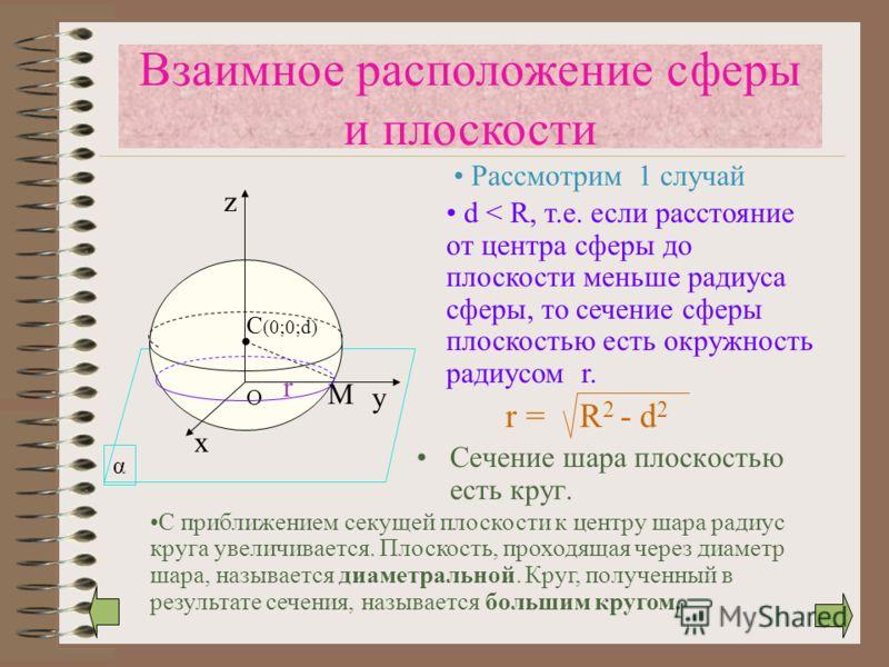 α C (0;0;d) Сечение шара плоскостью есть круг. х у z O r Взаимное расположение сферы и плоскости Рассмотрим 1 случай d < R, т.е. если расстояние от центра сферы до плоскости меньше радиуса сферы, то сечение сферы плоскостью есть окружность радиусом r