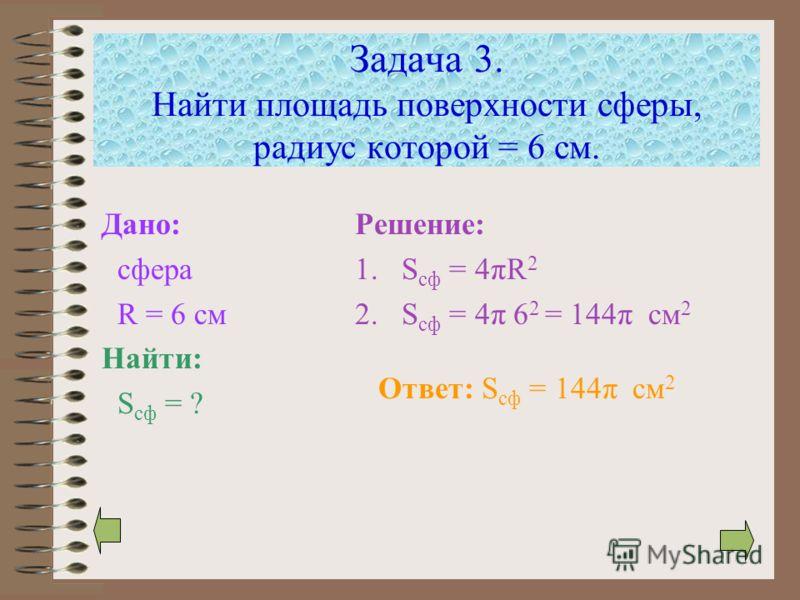Задача 3. Найти площадь поверхности сферы, радиус которой = 6 см. Дано: сфера R = 6 см Найти: S сф = ? Решение: 1.S сф = 4πR 2 2.S сф = 4π 6 2 = 144π см 2 Ответ: S сф = 144π см 2
