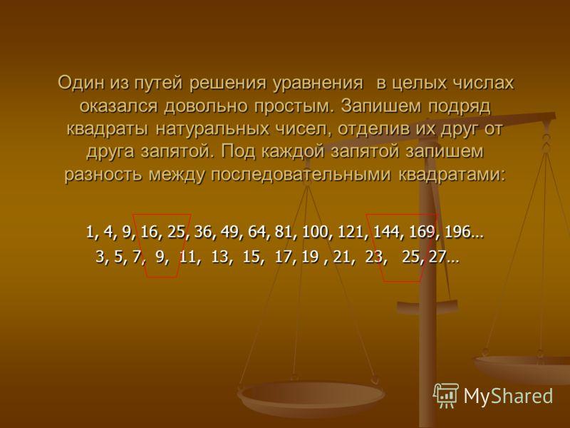 Один из путей решения уравнения в целых числах оказался довольно простым. Запишем подряд квадраты натуральных чисел, отделив их друг от друга запятой. Под каждой запятой запишем разность между последовательными квадратами: 1, 4, 9, 16, 25, 36, 49, 64