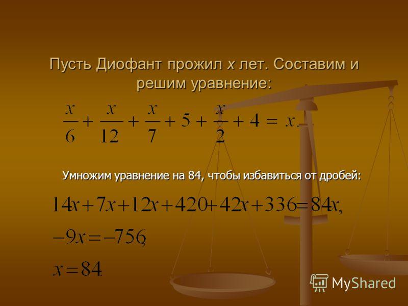 Пусть Диофант прожил x лет. Составим и решим уравнение: Пусть Диофант прожил x лет. Составим и решим уравнение: Умножим уравнение на 84, чтобы избавиться от дробей: