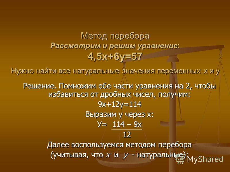 Метод перебора Рассмотрим и решим уравнение: 4,5х+6у=57 Нужно найти все натуральные значения переменных х и у Решение. Помножим обе части уравнения на 2, чтобы избавиться от дробных чисел, получим: 9х+12у=114 Выразим у через х: У= 114 – 9х 12 12 Дале
