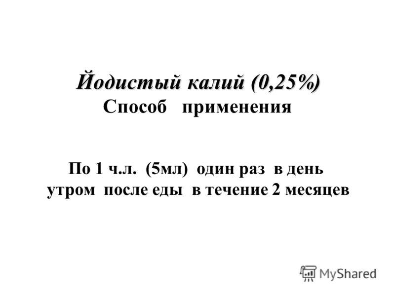 Йодистый калий (0,25%) Йодистый калий (0,25%) Способ применения По 1 ч.л. (5мл) один раз в день утром после еды в течение 2 месяцев
