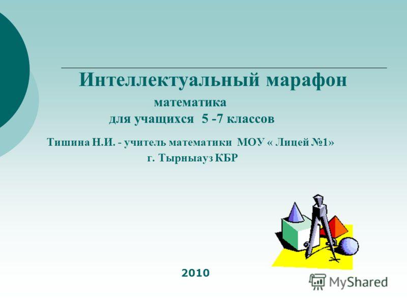 Интеллектуальный марафон математика для учащихся 5 -7 классов Тишина Н.И. - учитель математики МОУ « Лицей 1» г. Тырныауз КБР 2010