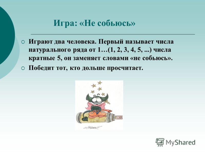 Игра: «Не собьюсь» Играют два человека. Первый называет числа натурального ряда от 1…(1, 2, 3, 4, 5,...) числа кратные 5, он заменяет словами «не собьюсь». Победит тот, кто дольше просчитает.