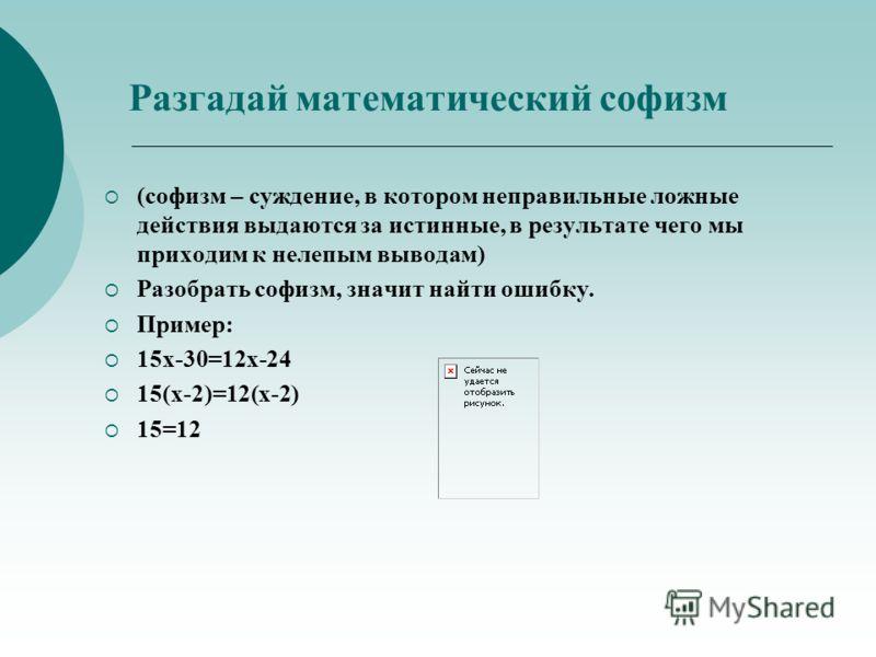 Разгадай математический софизм (софизм – суждение, в котором неправильные ложные действия выдаются за истинные, в результате чего мы приходим к нелепым выводам) Разобрать софизм, значит найти ошибку. Пример: 15х-30=12х-24 15(х-2)=12(х-2) 15=12