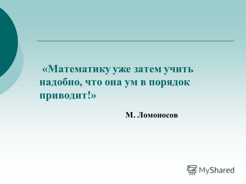 «Математику уже затем учить надобно, что она ум в порядок приводит!» М. Ломоносов