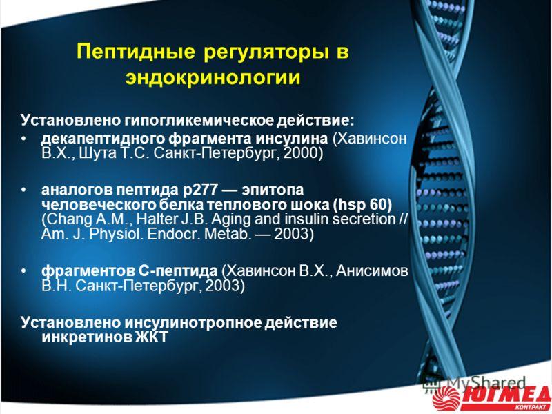 Пептидные регуляторы в эндокринологии Установлено гипогликемическое действие: декапептидного фрагмента инсулина (Хавинсон В.Х., Шута Т.С. Санкт-Петербург, 2000) аналогов пептида р277 эпитопа человеческого белка теплового шока (hsp 60) (Chang A.M., Ha