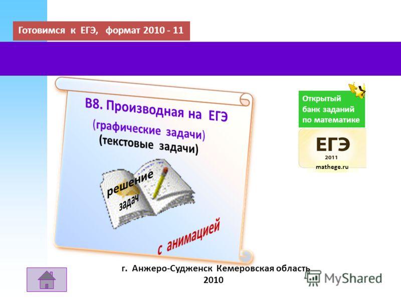 Готовимся к ЕГЭ, формат 2010 - 11 г. Анжеро-Судженск Кемеровская область 2010 Открытый банк заданий по математике mathege.ru