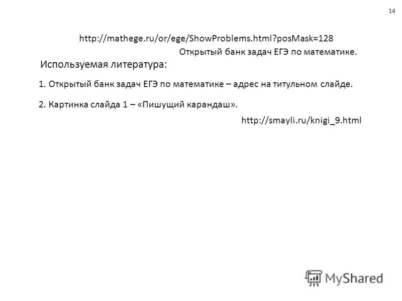 Используемая литература: 1. Открытый банк задач ЕГЭ по математике – адрес на титульном слайде. 2. Картинка слайда 1 – «Пишущий карандаш». 1414 http://smayli.ru/knigi_9.html http://mathege.ru/or/ege/ShowProblems.html?posMask=128 Открытый банк задач ЕГ