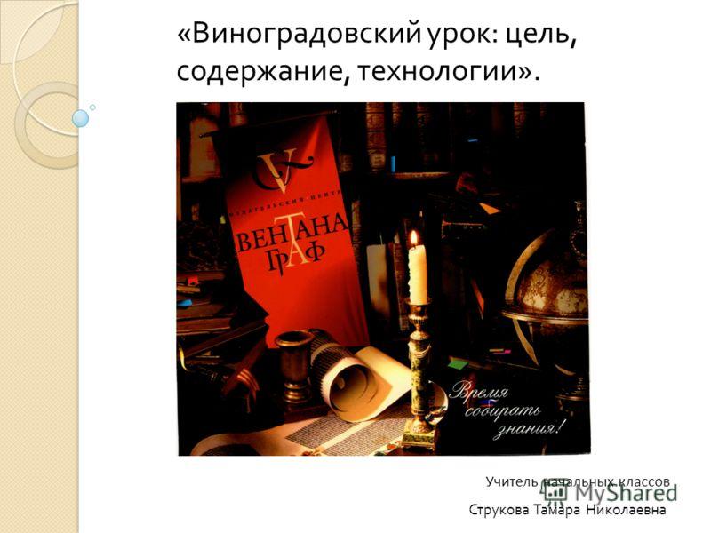 « Виноградовский урок : цель, содержание, технологии ». Струкова Тамара Николаевна Учитель начальных классов