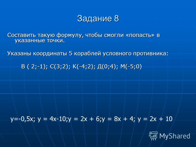 Задание 8 Составить такую формулу, чтобы смогли «попасть» в указанные точки. Указаны координаты 5 кораблей условного противника: В ( 2;-1); С(3;2); К(-4;2); Д(0;4); М(-5;0) В ( 2;-1); С(3;2); К(-4;2); Д(0;4); М(-5;0) у=-0,5х; у = 4х-10;у = 2х + 6;у =