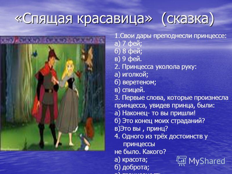 «Спящая красавица» (сказка) 1.Свои дары преподнесли принцессе: а) 7 фей; б) 8 фей; в) 9 фей. 2. Принцесса уколола руку: а) иголкой; б) веретеном; в) спицей. 3. Первые слова, которые произнесла принцесса, увидев принца, были: а) Наконец- то вы пришли!