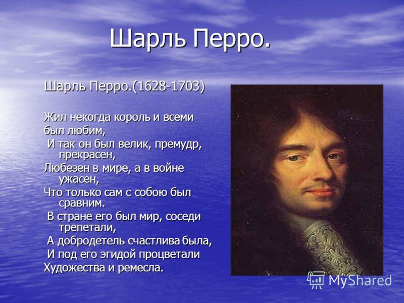 Шарль Перро. Шарль Перро.(1628-1703) Жил некогда король и всеми был любим, И так он был велик, премудр, прекрасен, И так он был велик, премудр, прекрасен, Любезен в мире, а в войне ужасен, Что только сам с собою был сравним. В стране его был мир, сос
