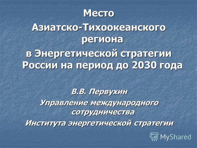 Место Азиатско-Тихоокеанского региона в Энергетической стратегии России на период до 2030 года В.В. Первухин Управление международного сотрудничества Института энергетической стратегии