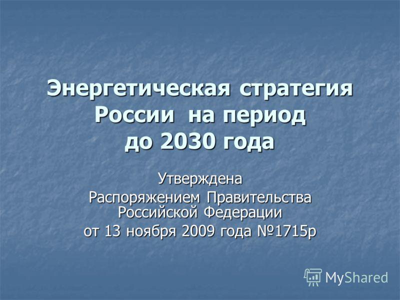 Энергетическая стратегия России на период до 2030 года Утверждена Распоряжением Правительства Российской Федерации от 13 ноября 2009 года 1715р