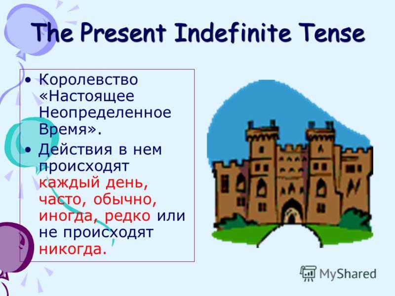 The Present Indefinite Tense Королевство «Настоящее Неопределенное Время». Действия в нем происходят каждый день, часто, обычно, иногда, редко или не происходят никогда.