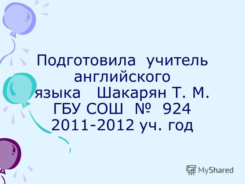 Подготовила учитель английского языка Шакарян Т. М. ГБУ СОШ 924 2011-2012 уч. год