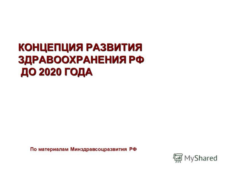 КОНЦЕПЦИЯ РАЗВИТИЯ ЗДРАВООХРАНЕНИЯ РФ ДО 2020 ГОДА По материалам Минздравсоцразвития РФ