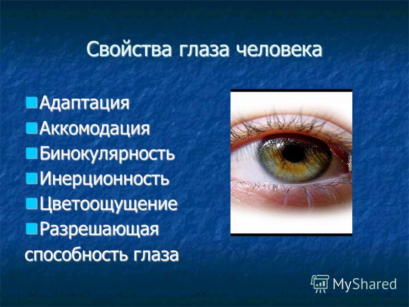 Свойства глаза человека Адаптация Адаптация Аккомодация Аккомодация Бинокулярность Бинокулярность Инерционность Инерционность Цветоощущение Цветоощущение Разрешающая Разрешающая способность глаза