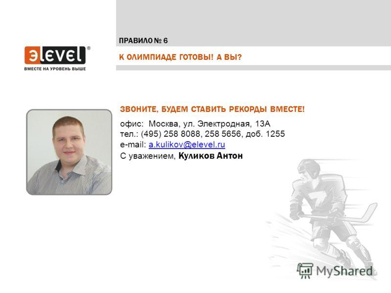 К ОЛИМПИАДЕ ГОТОВЫ! А ВЫ? ПРАВИЛО 6 ЗВОНИТЕ, БУДЕМ СТАВИТЬ РЕКОРДЫ ВМЕСТЕ! офис: Москва, ул. Электродная, 13А тел.: (495) 258 8088, 258 5656, доб. 1255 e-mail: a.kulikov@elevel.ru a.kulikov@elevel.ru С уважением, Куликов Антон