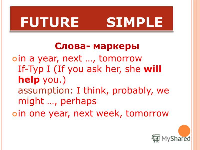 FUTURE SIMPLE Основное значение- обычное, закономерное, периодически повторяющееся действие, которое будет происходить в будущем. действие, относящееся к будущему, которое сопровождается придаточными предложениями времени или условия (либо время или