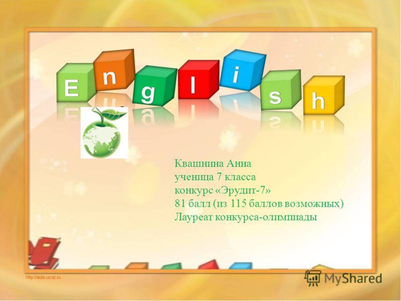 Квашнина Анна ученица 7 класса конкурс «Эрудит-7» 81 балл (из 115 баллов возможных) Лауреат конкурса-олимпиады