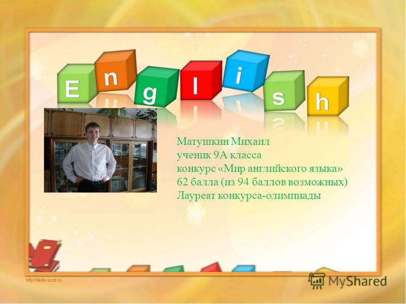 Познание и творчество Матушкин Михаил ученик 9А класса конкурс «Мир английского языка» 62 балла (из 94 баллов возможных) Лауреат конкурса-олимпиады