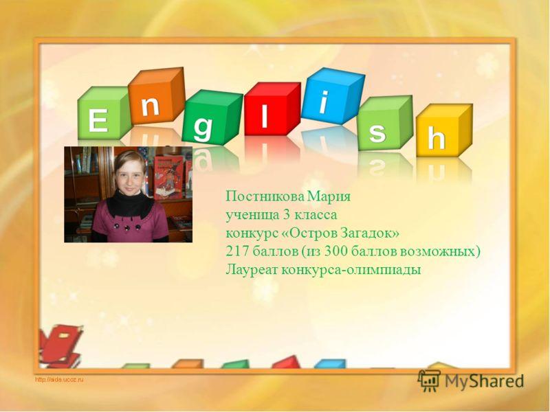 Постникова Мария ученица 3 класса конкурс «Остров Загадок» 217 баллов (из 300 баллов возможных) Лауреат конкурса-олимпиады