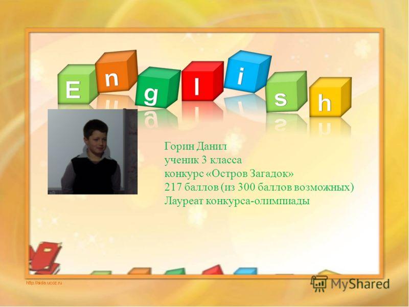 Горин Данил ученик 3 класса конкурс «Остров Загадок» 217 баллов (из 300 баллов возможных) Лауреат конкурса-олимпиады