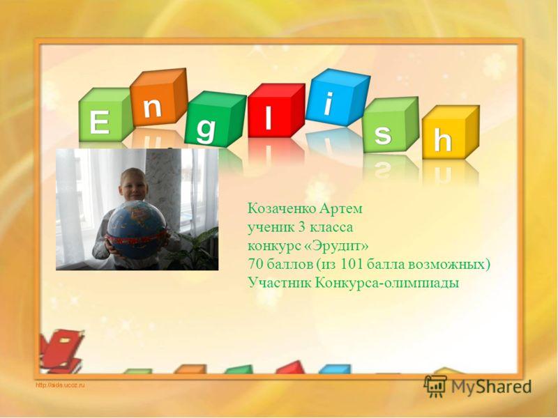 Козаченко Артем ученик 3 класса конкурс «Эрудит» 70 баллов (из 101 балла возможных) Участник Конкурса-олимпиады