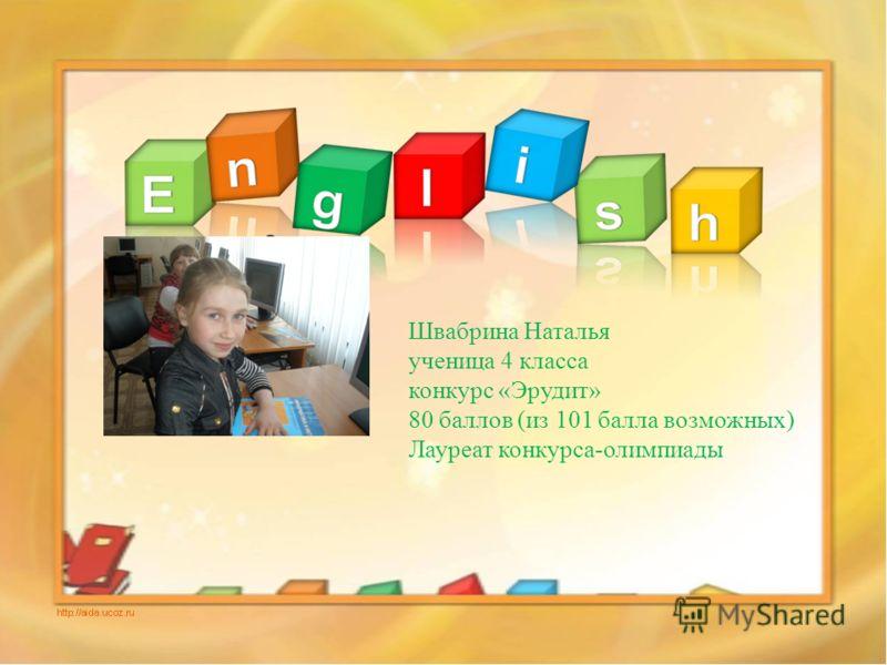 Швабрина Наталья ученица 4 класса конкурс «Эрудит» 80 баллов (из 101 балла возможных) Лауреат конкурса-олимпиады