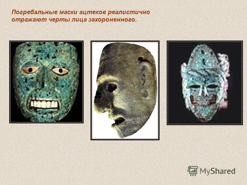 Погребальные маски ацтеков реалистично отражают черты лица захороненного.
