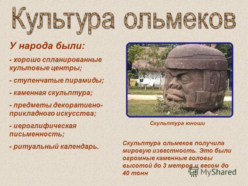 У народа были: - хорошо спланированные культовые центры; - ступенчатые пирамиды; - каменная скульптура; - предметы декоративно- прикладного искусства; - иероглифическая письменность; - ритуальный календарь. Скульптура юноши Скульптура ольмеков получи