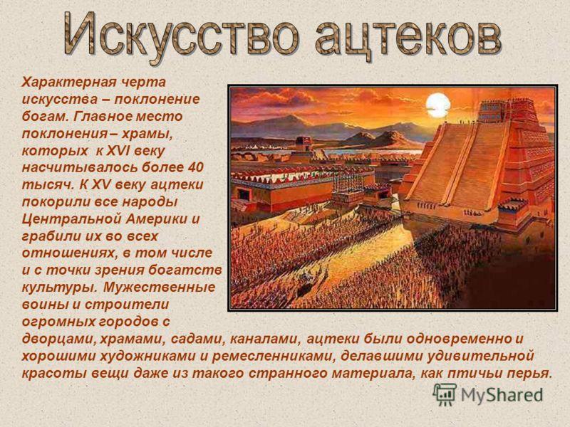 Характерная черта искусства – поклонение богам. Главное место поклонения – храмы, которых к XVI веку насчитывалось более 40 тысяч. К XV веку ацтеки покорили все народы Центральной Америки и грабили их во всех отношениях, в том числе и с точки зрения