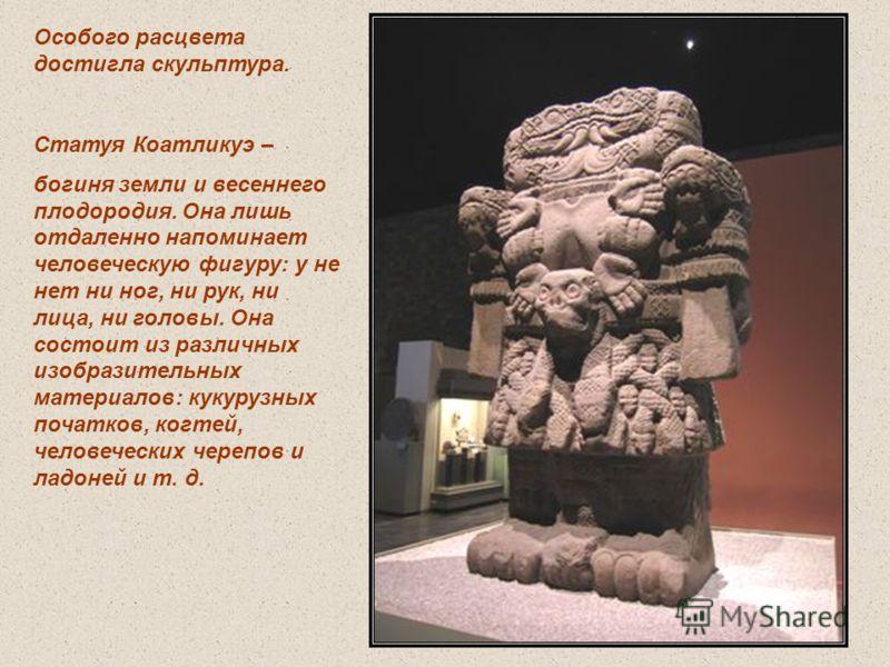 Особого расцвета достигла скульптура. Статуя Коатликуэ – богиня земли и весеннего плодородия. Она лишь отдаленно напоминает человеческую фигуру: у не нет ни ног, ни рук, ни лица, ни головы. Она состоит из различных изобразительных материалов: кукуруз