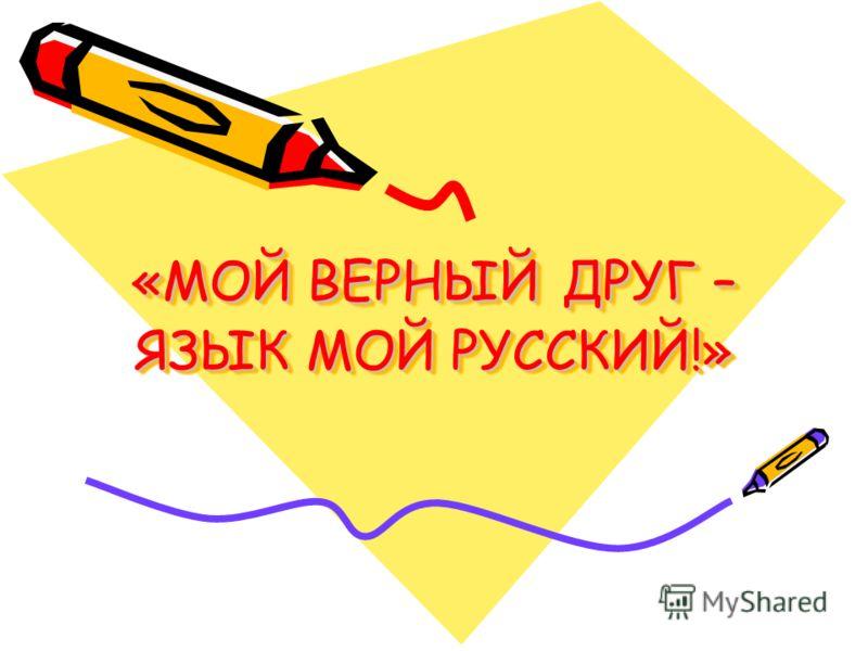 «МОЙ ВЕРНЫЙ ДРУГ – ЯЗЫК МОЙ РУССКИЙ!»
