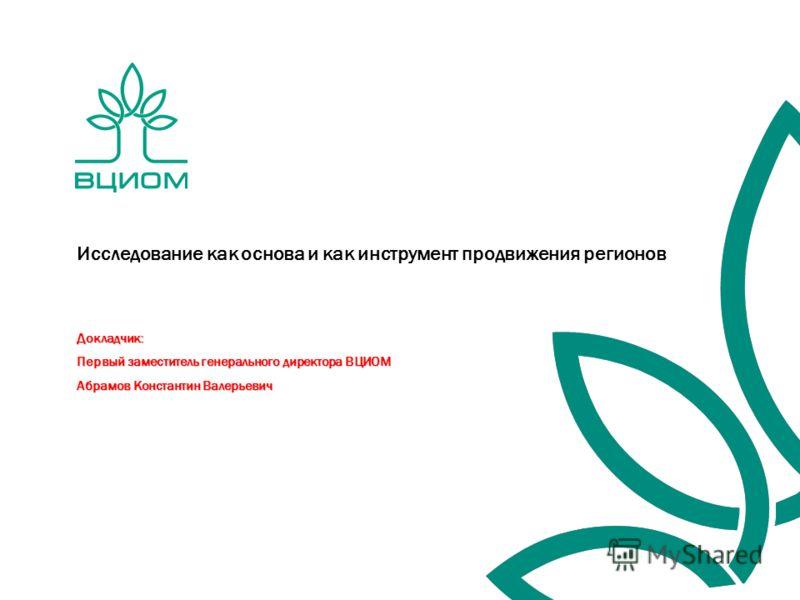 Докладчик: Первый заместитель генерального директора ВЦИОМ Абрамов Константин Валерьевич Исследование как основа и как инструмент продвижения регионов