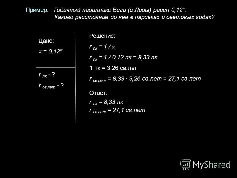 Пример. Годичный параллакс Веги (α Лиры) равен 0,12. Каково расстояние до нее в парсеках и световых годах? Дано: π = 0,12 r пк - ? r св.лет - ? Решение: r пк = 1 / π r пк = 1 / 0,12 пк = 8,33 пк 1 пк = 3,26 св.лет r св.лет = 8,33 · 3,26 св.лет = 27,1