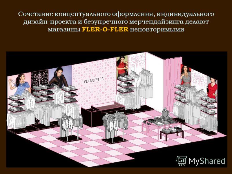 Сочетание концептуального оформления, индивидуального дизайн-проекта и безупречного мерчендайзинга делают магазины FLER-O-FLER неповторимыми