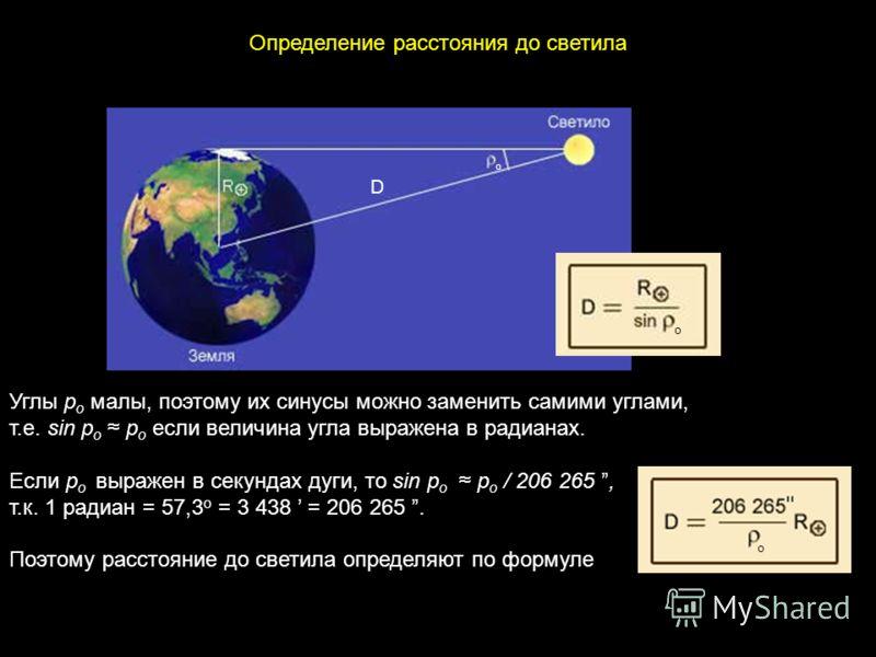 D Углы p о малы, поэтому их синусы можно заменить самими углами, т.е. sin p о p о если величина угла выражена в радианах. Если p о выражен в секундах дуги, то sin p о p о / 206 265, т.к. 1 радиан = 57,3 o = 3 438 = 206 265. Поэтому расстояние до свет