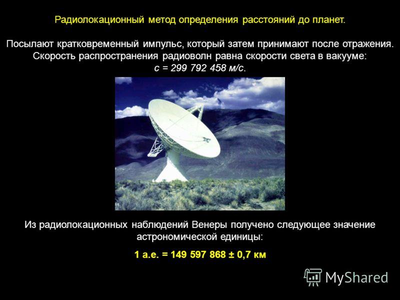 Радиолокационный метод определения расстояний до планет. Посылают кратковременный импульс, который затем принимают после отражения. Скорость распространения радиоволн равна скорости света в вакууме: с = 299 792 458 м/с. Из радиолокационных наблюдений