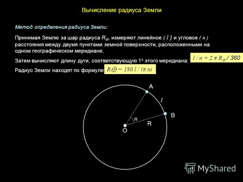 Вычисление радиуса Земли А В О R l n l / n = 2 π R / 360 R = 180 l / (π n) Метод определения радиуса Земли: Принимая Землю за шар радиуса R, измеряют линейное ( l ) и угловое ( n ) расстояния между двумя пунктами земной поверхности, расположенными на